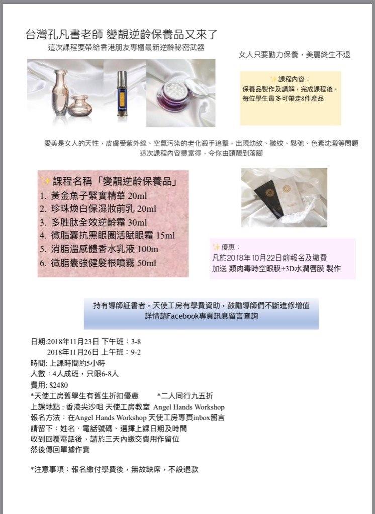 台灣孔凡書老師變靚逆齡保養品又來了 這次課程要帶給香港朋友專櫃最新逆齡秘密武器 女人只要勤力保養,美麗終生不退 課程內容 保養品製作及講解,完成課程後, 每位學生最多可帶走8件產品 愛美是女人的天性,皮膚受紫外線、空氣污染的老化殺手追擊,出現幼紋、皺紋、鬆弛、色素沈澱等問題 這次課程內容豐富得,令你由頭靚到落腳 課程名稱「變靚逆齡保養品 1,黃金魚子緊實精華20ml 2·珍珠煥白保濕妝前乳20ml 3,多胜肽全效逆齡霜30ml 4,微脂囊抗黑眼圈活賦眼霜15ml 消脂溫感體香水乳液100m 6·微脂囊強健髮根噴霧50ml 優惠 凡於2018年10月22日前報名及繳費 加送類肉毒時空眼膜+3D水潤唇膜製作 持有導師証書者,天使工房有學費資助,鼓勵導師們不斷進修增值 詳情請Facebook專頁訊息留言查詢 日期:2018年11月23日下午班: 3-8 2018年11月26日上午班: 9-2 時間:上課時間約5小時 人數: 4人成班,只限6-8人 費用: $2480 *天使工房舊學生有舊生折扣優惠*二人同行九五折 上課地點:香港尖沙咀天使工房教室Angel Hands Workshop 報名方法:在Angel Hands Workshop天使工房專頁inbox留言 請留下:姓名、電話號碼、選擇上課日期及時間 收到回覆電話後,請於三天內繳交費用作留位 然後傳回單據作實 *注意事項:報名繳付學費後,無故缺席,不設退款  text