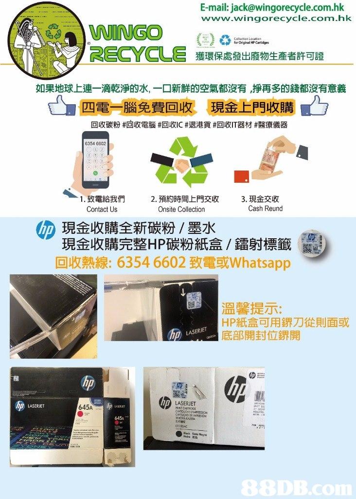 E-mail: jack@wingorecycle.com.hk www.wingorecycle.com.hk WINGO RECYCLE forGriginal HP Cartdges 獲環保處發出廢物生産者許可證 如果地球上連一滴乾淨的水,一口新鮮的空氣都沒有,掙再多的錢都沒有意義 四電一腦免費回收 現金上門收購! 回收碳粉#回收電腦#回收IC #退港貨#回收IT器材#醫療儀器 6354 6602 1,致電給我們 Contact Us 2.預約時間上門交收 Onsite Collection 3,現金交收 Cash Reund 四現金收購全新碳粉/墨水 現金收購完整HP碳粉紙盒/鐳射標籤 回收熱線: 6354 6602致電或whatsapp 溫馨提示: HP紙盒可用鎅刀從則面或 底部開封位鎅開 LASERJET のミー hp CO LASERJET LASERJET 645A 645A ER KAZEA Cr23540  product