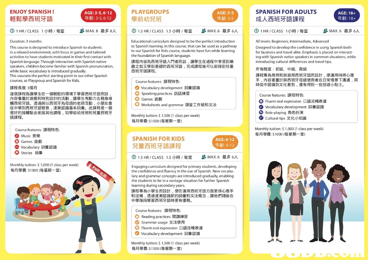 ENJOY SPANISH! 輕鬆學西班牙語 PLAYGROUPS 學前幼兒班 ④ 1.5 HR / CLASS 1.5小時/每堂 SPANISH FOR ADULTS 成人西班牙語課程 AGE: 3-5, 6-12 年齡: 3-5, 6-12 AGE: 18+ 01 HR/CLASS 1小時/每堂 과 MAX. 8最多8人 MAX.6最多6人 | O 1 HR /CLASS 1小時,每堂 과 MAX. 6最多6人 This course is designed to introduce Spanish to students in a relaxed environment, with focus in games and tailored activities to have students motivated in their first contact with Spanish language. Through interaction with Spanish native speakers, children become familiar with Spanish pronunciation, while basic vocabulary is introduced gradually This courseis the perfect starting point to our other Spanish courses, as Playgroup and Spanish for Kids. Educational curriculum designed to be the perfect introduction to Spanish learning. In this course, that can be used as a pathway to our Spanish for Kids course, students have fun while learning the foundation of Spanish language. 課程內容為西班牙語入門者而設,讓學生在過程中享受到樂 趣之如又學到基礎的西班牙語,完成課程後可以銜接到兒童 西班牙語課程 All levels: Beginners, Intermediate, Advan text