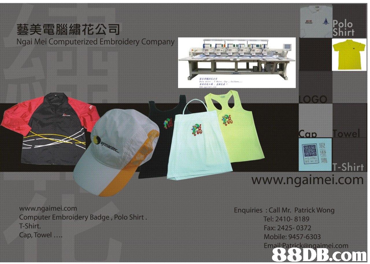 藝美電腦繡花公司 Ngai Mei Computerized Embroidery Company irt 美電脲綉花公 Polo shir hirt, Cpifor 香港自設工場,直接生產? LOGO 浪 BEACH T-Shirt www.ngaimei.com www.ngaimei.com Computer Embroidery Badge, Polo Shirt T-Shirt. Cap, Towel Enquiries : Call Mr. Patrick Wong Tel: 2410-8189 Fax: 2425-0372 Mobile: 9457-6303 ei.com   product,product,font,