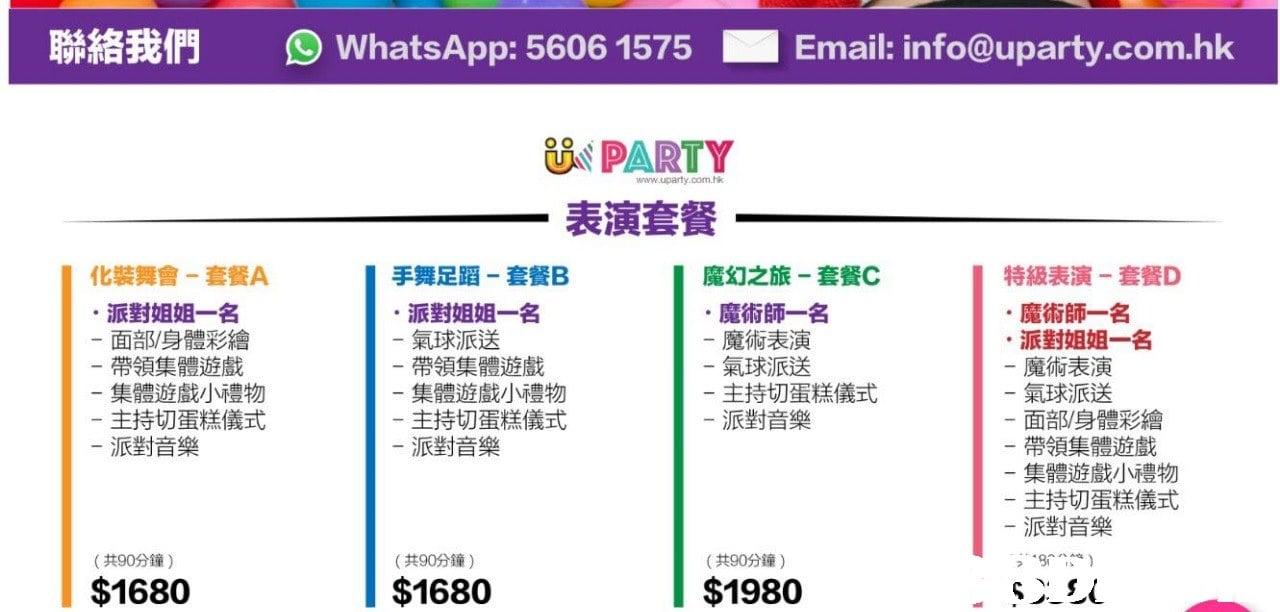 聯絡我們 迴WhatsApp:5606 1575 ■ Email: info@uparty.com.hk PARTY 表演套餐 Ui www.uparty.com.hk 化裝舞會-套餐A 手舞足蹈-套餐B ·派對姐姐一名 魔幻之旅-套餐C 特級表演-套餐D 派對姐姐一名 面部/身體彩繪 帶領集體遊戲 集體遊戲小禮物 主持切蛋糕儀式 派對音樂 魔術師一名 魔術表演 氣球派送 主持切蛋糕儀式 派對音樂 魔術師一名 氣球派送 帶領集體遊戲 集體遊戲小禮物 主持切蛋糕儀式 派對音樂 ·派對姐姐一名 魔術表演 氣球派送 面部/身體彩繪 帶領集體遊戲 集體遊戲小禮物 主持切蛋糕儀式 派對音樂 立 - (共90分鐘) (共90分鐘) (共90分鐘) $1680 $1680 $1980  text,font,line,product,area