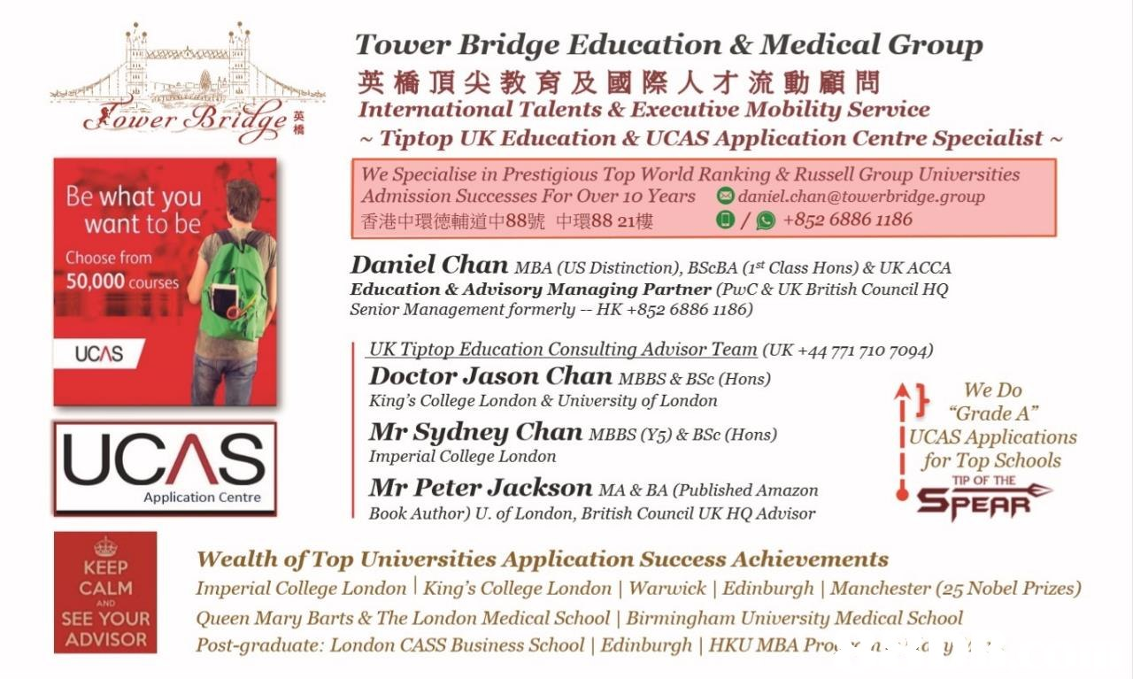"Tower Bridge Education & Medical Group 英橋頂尖教育及國際人才流動顧問 Koper BrdgeInternational Talents & Executive Mobility Service ~Tiptop UK Education & UCAS Application Centre Specialist ~ We Specialise in Prestigious Top World Ranking & Russell Group Universities Admission Successes For Over 10 Years daniel.chan@towerbridge.group 香港中環德輔道中88號中環88 21樓 Be what you ) / () +852 6886 1186 want to be Choose from 50,000 courses Daniel Chan MBA (US Distinction), BScBA (st Class Hons) & UK ACCA Education & Advisory Managing Partner (PwC & UK British Council HQ Senior Management formerly HK +852 6886 1186) UK Tiptop Education Consulting Advisor Team (UK +44 771 710 7094) Doctor Jason Chan MBBS& BSc (Hons) King's College London & University of London UCAS Al We Do Mr Sydney Chan MBB)&BSe (Hons) Imperial College London Mr Peter Jackson MA & BA (Published Amazon Book Author) U. of London, British Council UK HQ Advisor ""Grade A"" UCAS Applications I for Top S text,font,line,area,product"