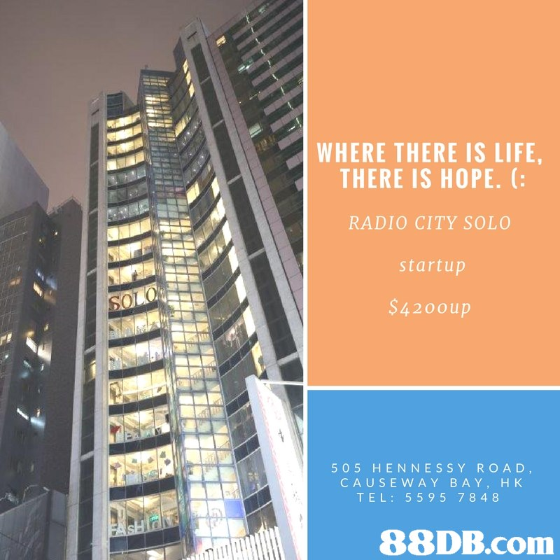 WHERE THERE IS LIFE THERE IS HOPE. ( RADIO CITY SOLO startup $420oup 505 HENNESSY ROAD, CAUSEWAY BAY, H K TEL: 559 5 7848   condominium,building,metropolis,