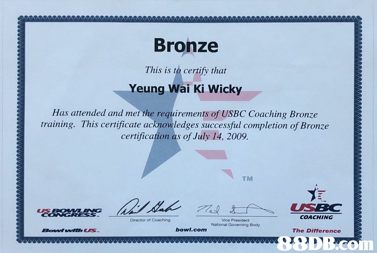 Bronze This is to certify that Yeung Wai Ki Wicky Has attended and met the requirements of USBC Coaching Bronze training. This certificate acknowledges successful completion of Bronze certification as of July 14, 2009. TM USEOMVLINC COACHING Director of Coaching Vice President National Governing Body bowl.com The Difference   text,line,font,