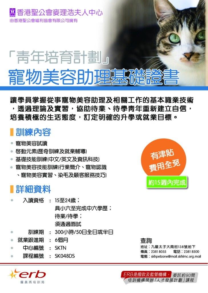 香港聖公會麥理浩夫人中心 由香港聖公會福利協會有限公司擁有 「青年培育計劃 寵物美容助理 讓學員掌握從事寵物美容助理及相關工作的基本職業技術 培養積極的生活態度,訂定明確的升學或就業目標。 1訓練內容 透過理論及實習,協助待業、待學青年重新建立自信 寵物美容試讀 啓動元素(歷奇訓練及就業輔導) 基礎技能訓練(中文/英文及資訊科技) 寵物美容技能訓練(行業簡介、寵物認識 有津貼 費用全免 約15週內完成 寵物美容實習、染毛及顧客服務技巧) 1詳細資料 入讀資格 15至24歲; 具小六至完成中六學歷; 待業/待學; 須通過面試 300小時/50日全日或半日 6個月 : 訓練期 : 就業跟進期 查詢 地址:九龍太子大南街138號地下 傳真: 23818055 電話: 23818500 電郵: skhpetzone@mail.skhlmc.org.mail : 中心編號 : SKTN 課程編號 : SK048DS ERB是撥款及監管機構 委託約90間 培訓機構開辦「人才發展計劃」課程 僱員再培訓局  text,font,line,web page,area