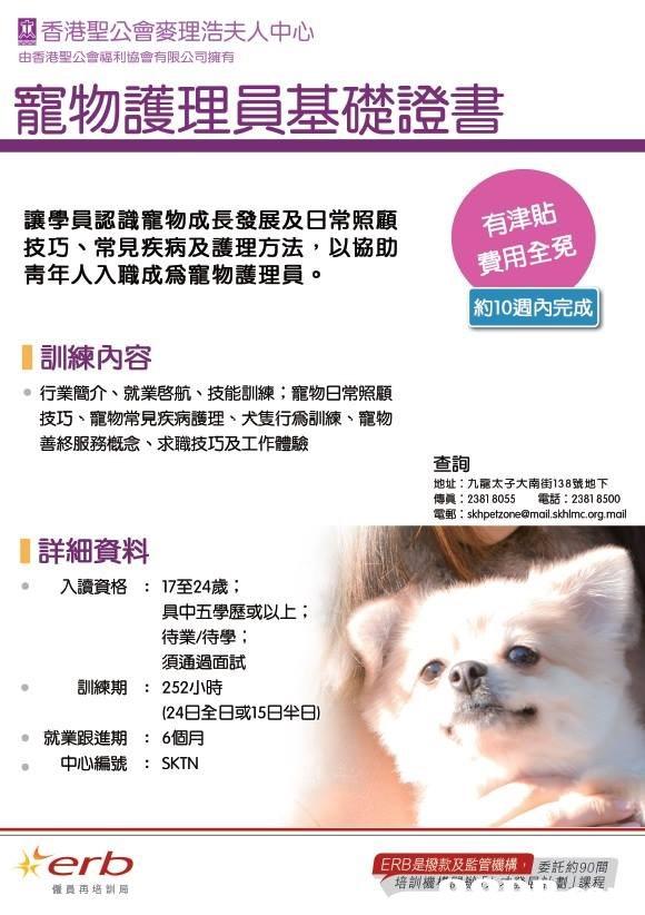 香港聖公會麥理浩夫人中心 由香港聖公會福利協會有限公司擁有 寵物護理員基礎證書 讓學員認識寵物成長發展及日常照顧 技巧、常見疾病及護理方法,以協助 青年人入職成爲寵物護理員 有津貼 費用全免 約10週內完成 0 訓練內容 。行業簡介、就業啓航、技能訓練;寵物日常照顧 技巧、寵物常見疾病護理、犬隻行爲訓練、寵物 善終服務概念、求職技巧及工作體驗 查詢 地址:九龍太子大南街138號地下 傳眞: 2381 8055 電話: 23818500 電郵: skhpetzone@mail.skhlmc.org.mail 詳細資料 入讀資格 17至24歲; 具中五學歷或以上; 待業/待學; 須通過面試 : 訓練期 : 252小時 (24日全日或15日半日) 。就業跟進期:6個月 中心編號 : SKTN とerb ERB是撥款及監管機構 委託約90間 僱員再培訓局  nose,text,dog like mammal,dog,product
