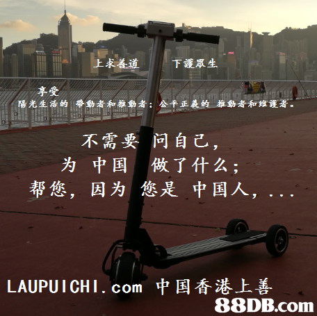 上求善道 下 護眾生 享受 陽光生活的 帶動者和推動者; 公平正義的 推動者和維護著 不需要问自己, 为 中国 做了什么; 帮您, 因为您是中国人, LAUPUI CHI . com 中国香港上善   vehicle,font,sky