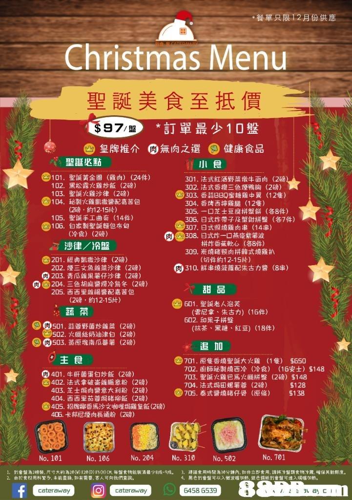 *餐單只限12月份供應 Christmas Menu 聖誕美食至抵價 97 *訂單最少10盤 皇牌推介 肉 無肉之選 。健康食品 聖誕必點 小食 @ 101. 聖誕黃金圈(雞肉) (24件) 黑松露火雞炒飯(2磅) 聖誕火雞沙律(2磅) 秘製火雞凱撒醬配嘉茜包 (2磅,約12-15片) 聖誕手工曲奇(14件) 自家製聖誕麵包布甸 (冷食) 301,法式紅酒野菜燉牛面肉(2磅 302,法式香橙三色煙鴨胸(2磅) 102, 103· 104, 9303,香蒜BBQ蜜糖雞中翼 (12隻) 3024·香烤醉雞膇(12隻) 305,一口芝士豆腐拼蟹餅(各8件) 306,日式炸帶子及蟹鉗拼盤(各74) 307,日式照燒雞肉串(14串) 308,日式炸一口燕变紫薯波 105, 106, (2磅) 肉 4-7沙律/冷盤 拼炸香蕉軟心(各8件) 309·炭燒豬頸肉拼韓式燒雞扒 @p01.經典凱撒沙律 (9203,青瓜雜果薯仔沙律 (2磅) (切件約12-15片) 202,堙三文魚鱸菜沙律 (2磅) (2磅) (a)310.鮮串燒菠蘿配朱古力醬 (8串) Og204.三色胡麻醬撈冷烏冬 (2磅) 甜品 (雲尼拿、朱古力) (16件) (抹茶、黑糖、紅豆) (18件) 205·西西里雜腸醬配嘉茜包 (2磅,約12-15片) 601,聖誕老人泡芙 蔬菜 602、和果子拼盤 501 .蒜蓉野菌炒雜菜 502,火腿絲奶油津白 40503,蒸原塊南瓜蕃薯 肉 (2磅) (2磅) (2磅) 追加 主食 图701 .原隻香燒聖誕大火雞 702·廚師秘製燒西冷 (1隻) $650 (冷食) (16安士) $148 0401,牛肝菌蛋白炒飯 @a02.法式拿破崙雛腸意粉 (2磅) (2磅) (2磅) (2磅) 703,聖誕火雞巴馬火腿拼盤(2磅) $148 $128 @ 705.泰式醬燒豬仔骨(原條) $1 38 704,法式焗田螺薯蓉 (2磅) 403,芝士焗肉醬意大利粉 404·西西里茄蓉焗豬柳飯 (9405·招牌椰香馬沙文咖哩焗雞皇飯(2磅) 405,卡邦尼煙肉長通粉 (2磅) No. 101 No. 106 No. 204 No. 310 No. 502 No. 701 1. 2. 到會盤為2磅装,尺寸大約為20(VDX20( advertising,