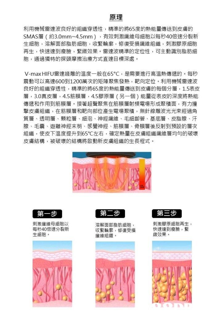 原理 利用機械雷達波良好的組織穿透性,精準的將65度的熱能量傳送到皮膚的 SMAS層(約3.0mm-4.5mm ) ,有效刺激纖維母細胞以每秒40倍速分裂新 生細胞,溶解面部脂肪細胞,收緊輪廓,修復受損纖維組織,刺激膠原細胞 再生,快速達到瘦臉,緊緻效果。雷達波精準的定位性,可主動識別脂肪細 胞,通過獨特的探頭摩擦治療方式直達目標深處 V-max HIFU雷達綫雕的溫度一般在65°C ,是需要進行高溫熱傳遞的。每秒 震動可以高達600到1200萬次的矩陣聚焦發熱,靶向定位。利用機械雷達波 良好的組織穿透性,精準的將65度的熱能量傳送到皮膚的每個分層, 1.5表皮 層, 3.0真皮層, 4.5筋膜層, 4.5膠原層(另一個)能量從表皮的深度將熱能 傳遞和作用到筋膜層。接著超聲聚焦在筋膜層射頻電場形成聚積面,有力撞 擊皮膚組織,在筋膜層和靶向部位產生電場聚積,無針線雕波光光束經過角 質層、透明層、顆粒層、細泡、神經纖維、毛細卹管、基底層、皮脂腺、汗 腺、毛囊、遊離神經末梢、感覺神經、筋膜層、骨膜層後反射到預設的層次 組織,使皮下溫度提升到65℃左右,確定熱量在皮膚組織纖維層均勻的破壞 皮膚結構,被破壞的結構將啟動新皮膚組織的生長程式 第一步 第二步 第三步 刺激纖維母細胞以 每秒40倍速分裂新 生細胞 溶解面部脂肪細胞 收緊輪廓,修復受損 纖維組織。 刺激膠原細胞再生 快速達到瘦臉,緊 緻效果  text,font,product,product,line