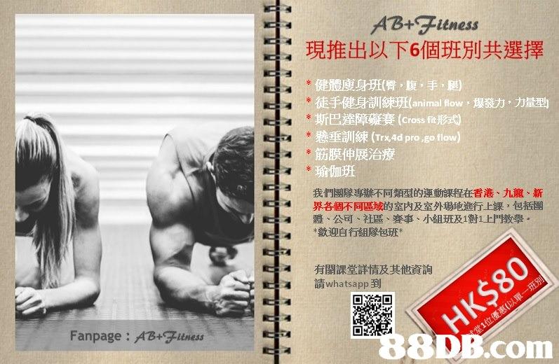 AB+Fitness 現推出以下6個班別共選擇 健 廋,,(臀,腹,手,腿) 徒手健身訓練班(animal flow ,爆發力,力量型 斯巴達障礙賽(Cross fit形式 懸垂訓練(Trx4d progo flow) 筋膜伸展治療 瑜伽班 我們團隊專辦不同類型的運動課程在香港、九龍、新 界各個不同區域的室内及室外場地進行上課,包括團 體、公司、社區、賽事、小組班及1對1上門教學 *歡迎自行組隊包班* 中 有關課堂詳情及其他資詢 請whatsapp到 4 Fanpage: AB+Ftness 8DB.com  text,advertising,font,arm,poster
