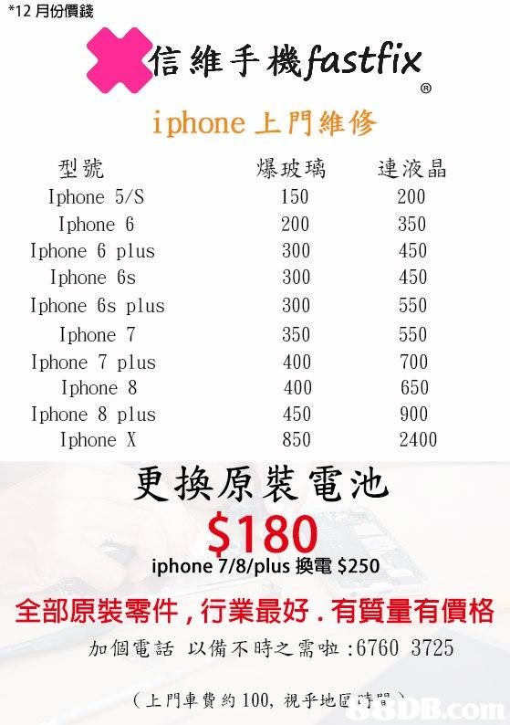 12月份價錢 信維手機fastfix iphone上門維修 爆玻璃 150 200 連液晶 200 350 450 450 型號 Iphone 5/S İphone 6 Iphone 6 plus İphone 6s Iphone 6s plus İphone 7 Iphone 7 plus Iphone 8 Iphone 8 plus Iphone X 300 300 350 400 400 450 850 650 900 更換原裝電池 S180 iphone 7/8/plus換電$250 全部原裝零件,行業最好.有質量有價格 加個電話 以備不時之需啦:6760 3725 (上門車費約100,視乎地区哼間、  text,font,line,product,area