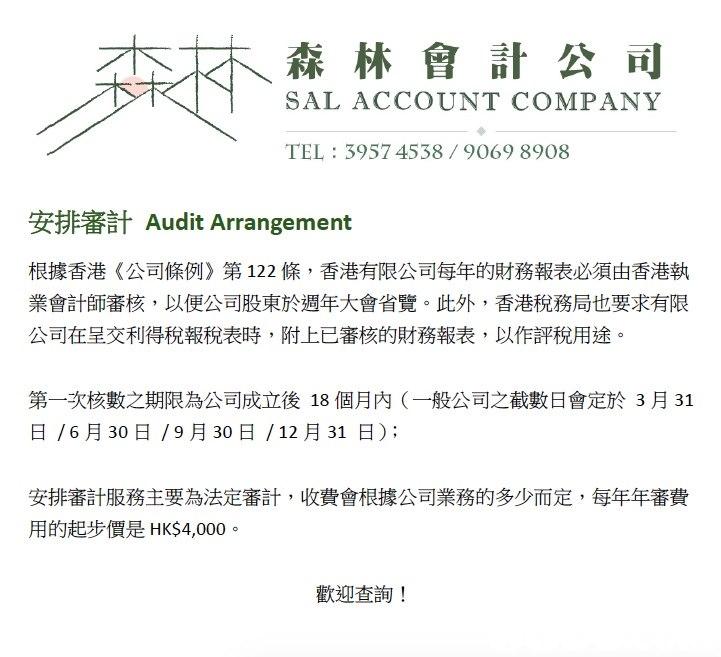 本砥森林會計公司 SAL ACCOUNT COMPANY TEL: 3957 4538/9069 8908 安排審計Audit Arrangement 根據香港《公司條例》第122條,香港有限公司每年的財務報表必須由香港執 業會計師審核,以便公司股東於週年大會省覽。此外,香港稅務局也要求有限 公司在呈交利得稅報稅表時,附上已審核的財務報表,以作評稅用途。 第一次核數之期限為公司成立後18個月内(一般公司之截數日會定於3月31 日/6月30日/9月30日/12月31日); 安排審計服務主要為法定審計,收費會根據公司業務的多少而定,每年年審費 用的起步價是HK$4,000。 歡迎查詢!  text,line,font,area,organism