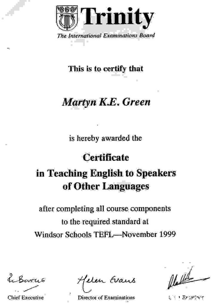 Trinity The International Examinations Board This is to certify that Martyn K.E. Green is hereby awarded the Certificate in Teaching English to Speakers of Other Languages after completing all course components to the required standard at Windsor Schools TEFL-November 1999 Chief Executive Director of Examinations  text,font,black and white,line,area