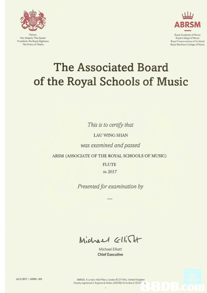 ABRSM Patron: Her Majesty The Queen President: His Royal Highness The Prince of Wales Royal Academy of Music Royal College of Music Royal Conservatoire of Scotland Royal Northern College of Music The Associated Board of the Royal Schools of Music This is to certify that LAU WING SHAN was examined and passed ARSM (ASSOCIATE OF THE ROYAL SCHOOLS OF MUSIC) FLUTE in 2017 Presented for examination by Michael Elliott Chief Executive AUG 2017/40990-001 ABRSM, 4 London Wall Place, London EC2Y 5AU, United Kingdom Charity registered in England &Wales (292182) &Scotland (SCO  text,font,line,document,paper