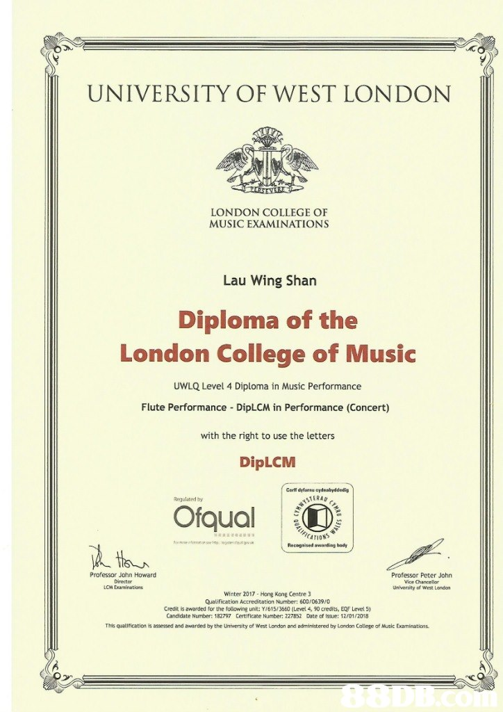 UNIVERSITY OF WEST LONDON LONDON COLLEGE OF MUSIC EXAMINATIONS Lau Wing Shan Diploma of the London College of Music UWLQ Level 4 Diploma in Music Performance Flute Performance DipLCM in Performance (Concert) with the right to use the letters DipLCM Regulated by STERA Ofqual LELE /(AT10や lecagsised awardiag hody to Professor John Howard Director LOM Exareinations Professor Peter John Vice Chancelor University of West London Winter 2017 Hon Kong Centre 3 Qualification Accreditation Number: 600/0639/0 Credit isawarded for the follow ing unit: Y/615/366。(Level 4, 90 credits, EQF Level 5) Candidate Number: 182797 Certificate Number: 227852 Date of issue: 12/01/2018 This quatification is assessed and awarded by the University of west London and ฮdministered by London College of Music Examinations  text,font,paper,line,