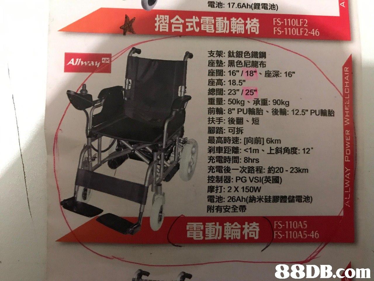 """電池: 17.6Ah(鋰電 摺合式電動輪椅 ! FS-110LF2 FS-110LF2-46 支架:鈦銀色鐵鋼 座墊:黑色尼龍布 座闊: 16"""" / 18""""、座深: 16"""" 座高: 18.5"""" 總闊: 23"""" / 25"""" 重量: 50kg、承重90kg 前輪: 8"""" PU輪胎、後輪: 12.5"""" PU輪胎 扶手:後翻、短 腳踏:可拆 最高時速响前16km 剎車距離: <1m、上斜角度: 12. 充電時間: 8hrs 充電後一次路程:約20-23km 控制器: PG VSI(英國) 摩打: 2 X 150W 電池: 26Ah(納米硅膠體儲電池) 附有安全帶 Allway 電動輪椅 FS-110A5 FS-110A5-46   product,product,technology,advertising,"""