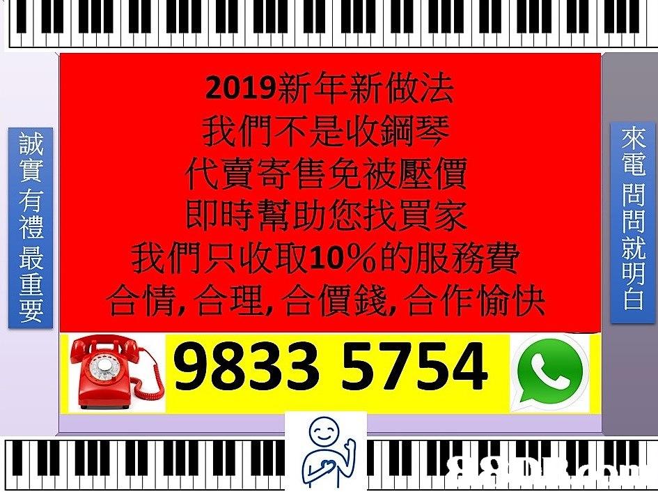 2019新年新做法 我們不是收鋼琴 代賣寄售免被壓價 即時幫助您找買家 我們只收取10%的服務費 合情,合理,合價錢,合作愉快 來 電 誠 有 禮 問 就 明 重 9833 5754  text,font,advertising,line,area