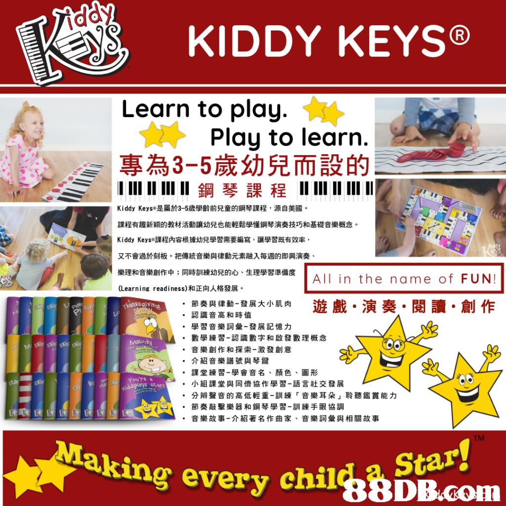 "0 KIDDY KEYS® Learn to play. Play to learn. 專為3-5歲幼兒而設的 ווווווווווו 鋼琴課程וווווווווווו AX Kiddy KeyS®是屬於3-5歲學齡前兒童的鋼琴課程,源自美國。 課程有趣新穎的教材活動讓幼兒也能輕鬆學懂鋼琴演奏技巧和基礎音樂概念。 Kiddy KeyS®課程內容根據幼兒學習需要編寫,讓學習既有效率 又不會過於刻板。把傳統音樂與律動元素融入每週的即興演奏 樂理和音樂創作中;同時訓練 (Learning readiness)和正向人格發展。 幼兒的心、生理學習準備度 All in the name of FUN! nving 遊戲.演奏.閱讀.創作 節奏與律動-發展大小肌肉 認識音高和時值 學習音樂詞彙-發展記憶力 數學練習-認識數字和啟發數理概念 音樂創作和探索-激發創意 介紹音樂譜號與琴鍵 課堂練習-學會音名、顏色、圖形 小組課堂與同儕協作學習-語言社交發展 分辨聲音的高低輕重-訓練「音樂耳朵」聆聽鑑賞能力 節奏敲擊樂器和鋼琴學習-訓練手眼協調 音樂故事-介紹著名作曲家、音樂詞彙與相關故事 · · · "" Melody · · "" You're s star · · · "" TM aking every chilgBDB.com a Star,text,product,product,advertising,line"