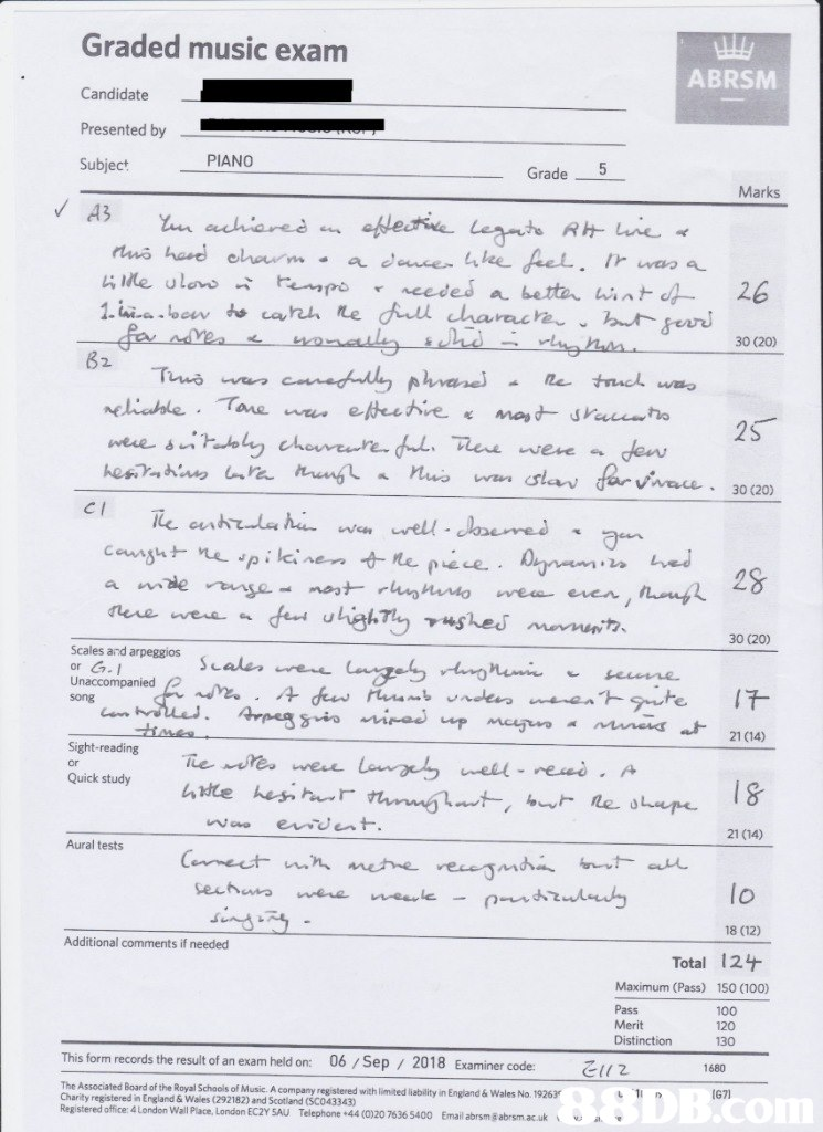 Graded music exam ABRSM Candidate Presented by PIANO 5 Subject Grade Marks A3 oflective Legmte R ie a dancer lee fel needed Aull characre un achiaree rua had eharm 4Me ulas empo 1.iaocw carh e 26 a betta wint lghu 30 (20) B2 Canedultly phranel neliahle Tane w etheehve e truchwa Tua wan mast srauto 25 . sn tadoly cheveure du lee were dew wan slan farvivae wee nuo 30 (20) CI The antrale h wn well laemed Carsu nepikinen e puce n a mde nse mostrn o ed feut highTly shed mnit ere wee 30 (20) Scales and arpeggios ele ee or G. Unaccompanied Cnnzely gmi secre 17 song n rlle. Arpeg sioried up mcg mneis at 21 (14) Sight-reading The mreswee Longe nell reed. A or 18 le ope Quick study 4He heshur nnuht, b evdent 21 (14) Aural tests Cennect n metne recesmd t a druludy Secha neale were sing 18 (12) - Additional comments if needed Total 124 150 (100) Maximum (Pass) 100 Pass Merit Distinction 20 130 06/Sep / 2018 Examiner code: This form records the result of an exam held on: 1680 DB.com I671 1 The Associated Board of the Royal Schools of Music. A company registered with limited liability in England & Wales No. 19263 Charity registered in England & Wales (292182) and Scotland (SC043343) Registered office 4 London Wall Place, London EC2Y 5AU Telephone +44 (0)20 7636 5400 Email abrsm@abrsm.ac.uk,Text,Document,Paper,Font,Paper product