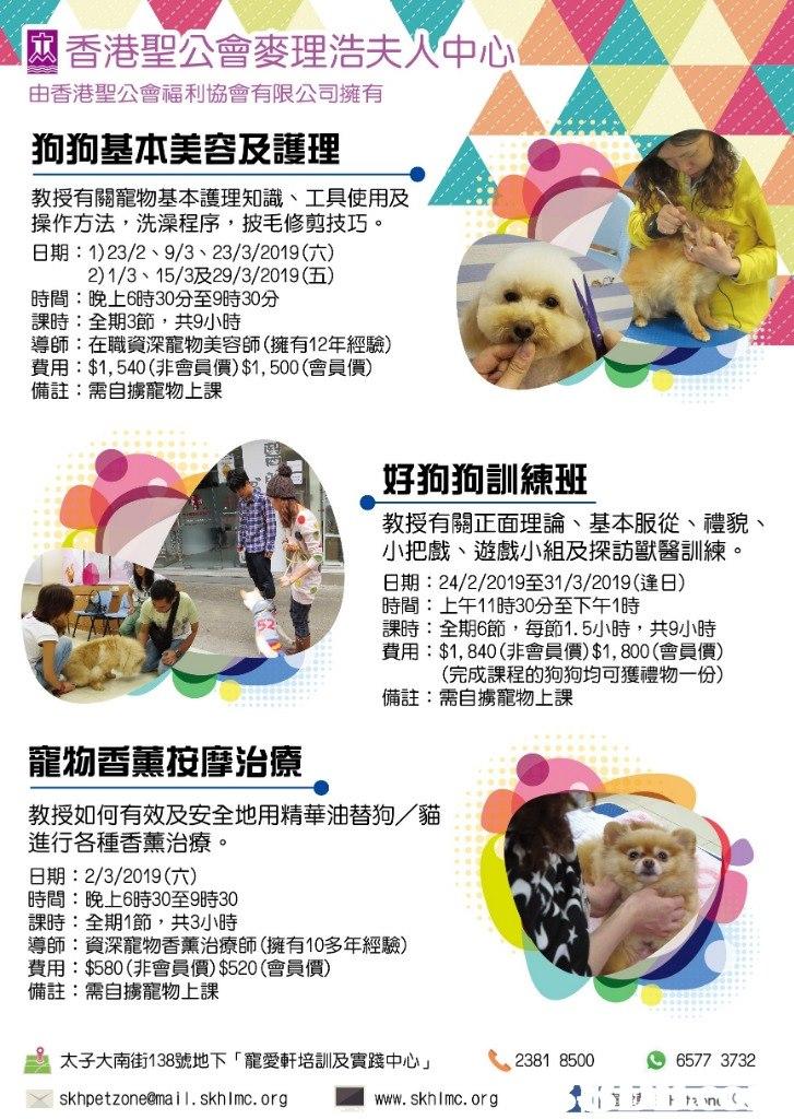 香港聖公會麥理浩夫 中心 由香港聖公會福利協會有限公司擁有 狗狗基本美容及護理 教授有關寵物基本護理知識、工具使用及 操作方法,洗澡程序,披毛修剪技巧。 日期: 1) 23/2、9/3、23/3/2019(六) 2) 1/3、15/3及29/3/2019(五) 時間:晚上6時30分至9時30分 課時:全期3節,共9小時 導師:在職資深寵物美容師(擁有12年經驗) 費用:$1,540 (非會員價)$1,500(會員價) 備註:需自擄寵物上課 好狗狗訓練班 教授有關正面理論、基本服從、禮貌 小把戲、遊戲小組及探訪獸醫訓練。 日期: 24/2/2019至31/3/2019(逢日) 時間:上午11時30分至下午1時 課時:全期6節,每節1.5小時,共9小時 費用: $1,840(非會員價)$1,800(會員價) 豆ろ允 、 (完成課程的狗狗均可獲禮物一份) 備註:需自擄寵物上課 寵物香薰按摩治療 教授如何有效及安全地用精華油替狗/貓 進行各種香薰治療。 日期: 2/3/2019(六) 時間:晚上6時30至9時30 課時:全期1節,共3小時 導師:資深寵物香薰治療師(擁有10多年經驗) 費用: $580(非會員價)$520 (會員價) 備註:需自擄寵物上課 太子大南街138號地下「寵愛軒培訓及實踐中心」 2381 8500 6577 3732 Xskhpetzone@mail. Skh I mc.org ■ www. Skh I mc.org 111,トhin