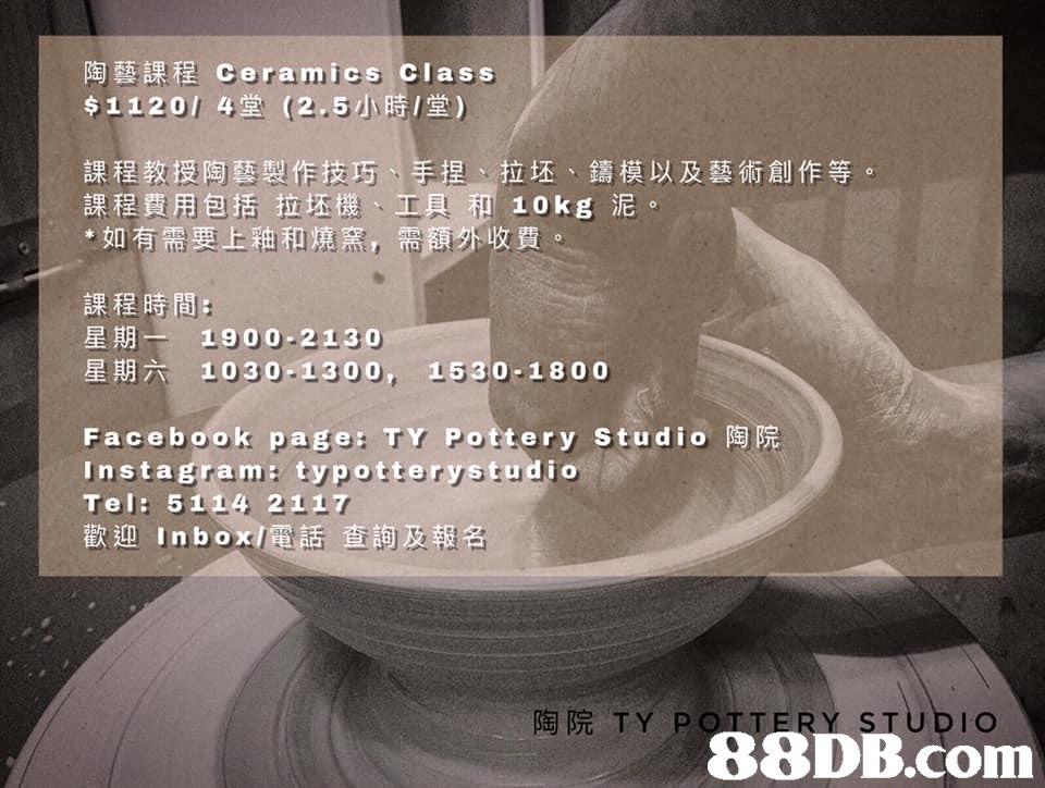 陶藝課程ceramics Class $1120/ 4堂(2.5小時/堂) 課程教授陶藝製作技巧 課程費用包括拉坯機、工具和10kg泥。 *如有需要上釉和燒窯,需 捏、拉坯、鑄模以及藝術創作等。 課程時間: 星期一 1900-2130 星期六 1030-1300, 1530-1800 Faceboo k page: TY Pottery Studio陶 Instagram: typotterystudio Tel: 5 114 2117 陶院TY I O   Text,Font,Automotive wheel system,Architecture,Photo caption