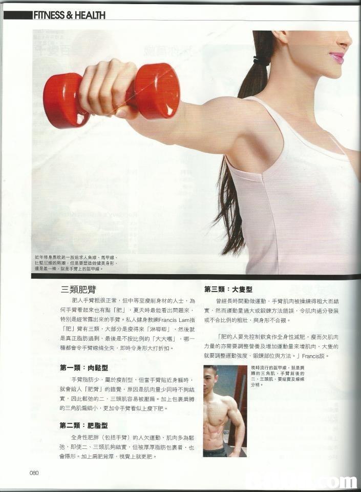 FITNESS & HEALTH 钺年修身,吹起一股追求人魚線、馬甲绵 比堅尼線的熱潮,但是要塑造做健美身形 還是差一.就是手臂上的孤申線 三類肥臂 第三類:大隻型 肥人手臂粗很正常,但中等至瘦削身材的人士,為 何手臂看起來也有點 肥」,夏天時最能看出問題來, 特別是經常露出來的手臂。私人健身教練Francis Lam指 r肥」臂有三類,大部分是瘦得來「淋唧唧」,然後就 是真正脂肪過剩,最後是不按比例的「大大嚿」,哪一 種都會令手臂線條全失,即時令身形大打折扣。 曾經長時間勤做運動,手臂肌肉被操練得a大而詰 實,然而運動量過大或鍛鍊方法錯誤,令肌肉遍分發展 或不合比例的纽tt, 身形不合银. r肥的人要先控制飲食作全身性减肥,瘦而欠肌肉 力量的亦需要調整營養及增加運動量來增肌肉,大隻的 就要調整運動強度、鍛鍊部位與方法。」Francis説。 第一類:肉鬆型 現時流行的盔甲線。就是肩 膊的三角肌,手臂前後的 二、三頭肌,要結實及線條 分明. 手臂脂肪少,屬於瘦削型,但當手臂貼近身躯時. 就會給人「肥臂」的錯覺,原因是肌肉量少同時不夠結 實,因此鬆弛的二,三頭肌容易被壓扁。加上包裹肩膊 的三角肌偏細小,更加令手臂看似上瘦下肥。 第二類:肥脂型 全身性肥胖 (包括手臂) 的人欠運動,肌肉多為鬆 弛,即使二、三頭肌夠結實,但被厚厚脂肪包裹着,也 會隱形。加上肩肥背厚、視覺上就更肥。 080  Weights,Shoulder,Arm,Exercise equipment,Muscle