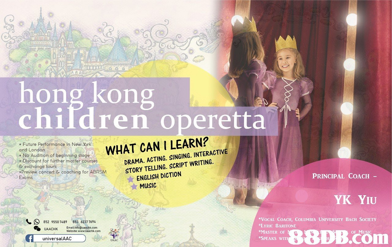 hong kong children operetta Future Performance in New Yrk and London No Audition of beginning stage Diocount for further master courses WHAT CAN I LEARN? DRAMA. ACTING. SINGING. INTERACTIV &exchange tours Preview concert & cooching for Or ABRSMSTORY TELLING. SCRIPT WRITING. ENGLISH DICTION ☆ MUSIC PRINCIPAL COACH - YK YIU 852 95507489 853 62377694 VOCAL COACH, COLUMBIA UNIVERSITY BACH SOCIETY LYRIC BARITONE MASTER OF SPEAKS WIT Emailinfo@uaachk.com Website: www.uaachk.com UAACHK universalAAC  Text,