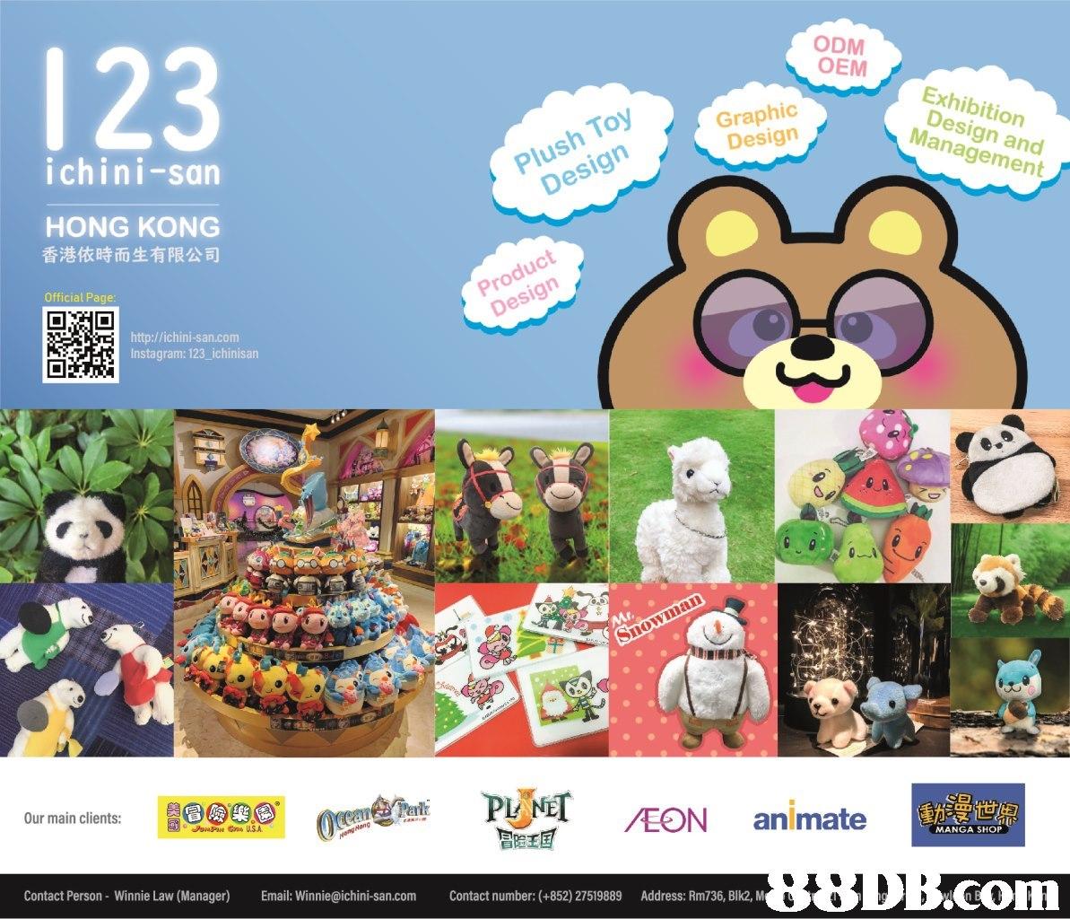 123 ODM OEM Exhibition Design and Management Plush Toy Design Graphic Design ichini-san HONG KONG 香港依時而生有限公司 Official Page Product Design http://ichini-san.com Instagram: 123 ichinisan eht PIO /EON animate a9eggio m Our main clients: MANGA SHOP Contact Person- Winnie Law (Manager) mail: Winnie@ichini-san.com Contact number: (+852) 27519889 Address: Rm736, Blk2, M TOM,Cartoon,Organism,Illustration,
