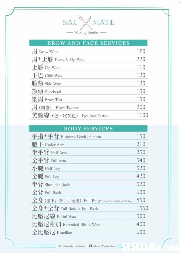 SAL XMATE Waxing Studio BROW AND FACE SERVICE 170 220 110 120 120 130 150 200 1100 Brow Wax 眉+上唇Brow & Lip Wax 上唇Lip Wax 下 臉頰side Wax 額頭Forehead 染眉Brow Tint 眉(鉗修) Brow. Tweeze 美瞳線(包一次補色) 巴Chin Wax Eyeliner Tattoo BODY SERVICES 手指+手背Fingers«Back of Han 腋下Under Arm 半手臂Half Arm 全手臂Full Arm 小腿HalfLeg 全腿Full Leg 半背Shoulder Back 全背Full Back 全身(腋下,全手,全腿) Full Bodvunder Arm-Frill Arn·Full Leg) 全身+全背Full Body + Full Back 比堅尼線Bikini Wax 比堅尼附加Extended Bikini Wax 全比堅尼Brazilian 150 210 230 340 320 420 320 600 850 1350 300 400 600 回SalmamWavingStudio 7 Salinate waxing Studio  Text,Line,