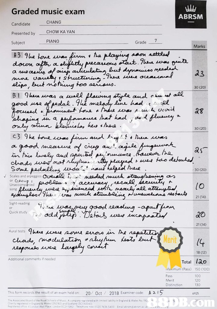 Graded music exam Candidate Presented by _CHOWKAYAN Subject ABRSM CHANG PIANO Grade 7 Marks down 30 (20) 30 (20) he s 30 (20) Scales and arpeggios O 卜 Unaccompanied 21 (14) Sightreading Quckstudy odd 21 (14) Aural tests heu e ne eos in he eri (4 18 (12) Additional comments if needed Total lao Makimum (Pass) 150 (100) Distinction This form records the result of an exam held on: 20/ Oct 2018 Examiner code A 215 6925 TheAssegatere oa sesoes omand Ac an any e4stered with limited lab sty in England & wales No. 192 ReRistered office 4 London Wall Place Londor EC2Y 5AU Telephone +44 (0)20 7636 5400 Email abrsmäabrsm ac ukm B8DB.com  Text,Document,Font,Paper