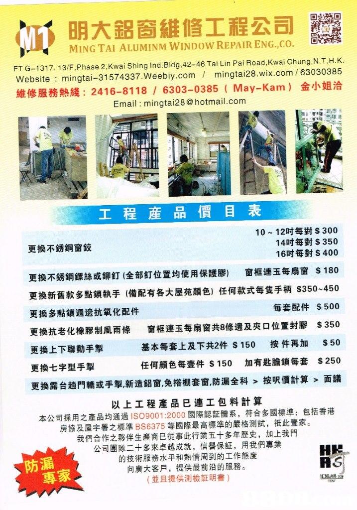 M1 明大鋁窗維修工程公司 MING TAI ALUMINMWINDOW REPAIR ENG.,CO, 回。 FT G-1317, 13/F,Phase 2. Kwai Shing Ind.Bldg.42-46 Tai Lin Pai Road.Kwai Chung,.N.T,H.K. Website mingtai-31574337.Weebiy.com mingtai28.wix.com /63030385 維修服務熱綫: 2416-8118 / 6303-0385 ( May-Kam) 金小姐洽 Email mingtai28 @hotmail.com 工程産品價目表 AA 1貝 10-12吋每對S 300 14吋每對S 350 16吋每對S 400 更換不銹鋼窗鉸 更換不銹鋼鏍絲或鉚釘(全部釘位置均使用保護膠) 窗框連玉每扇窗 S180 更換新舊款多點鎖執手(備配有各大屋苑顏色)任何款式每隻手柄S350-450 更換多點鎖週邊抗氧化配件 更換抗老化橡膠制風雨條 更換上下聯動手掣 更換七字型手掣 每套配件 窗框連玉每扇窗共8條邊及夾口位置封膠 基本每套上及下共2件$150 按件再加 任何顏色每壹件$150 加有匙膽鎖每套 更換露台趟門轆或手掣,新造鋁窗,免搭棚套窗,防漏全科>按呎價計算 $500 $350 S50 S250 面議 以上工程產品巳連工包料計算 本公司採用之產品均通過ISO9001:2000國際認証體系,符合多國標準:包括香港 房協及屋宇署之標準BS6375等國際最高標準的嚴格測試,祇此壹家。 我們合作之夥伴生產商巳從事此行業五十多年歷史,加上我門 公司團隊二十多來卓越成就,信譽保証,用我們專業 的技術服務水平和熱情周到的工作態度 向廣大客戶,提供最前沿的服務。 (並且提供測檢証明書) 防漏 AS . 專家  Text,Font
