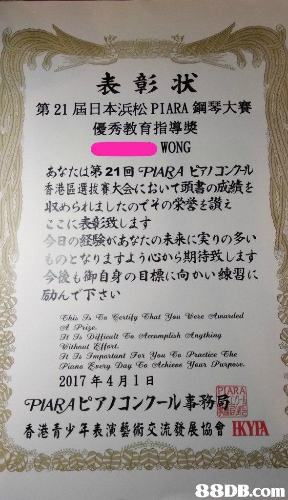 表彰状 第21屆日本浜松PIARA鋼琴大賽 優秀教育指導獎 1 あなたは第21回PABAピアノコンクール 香港區選拔賽大会において頭書の成績を 収めら才はしたのでその栄誉を讃え ここに表彰致します 今日の経験があなたの未来に実りの多い ものとなりますよう心から期待致します 今後も御自身の目標に向かい練習に 励んで下さい et Prize. It go TUfficult屯 ctccomplish otnything Without Etfort t Ts Imnartant For you T Practice The Piana Eery Day Do otchiene your Purpase. 2017年4月1日 GPABAピアノコンクール事務局 香港青少年表演藝術交流發展協會KIA   Text,Font