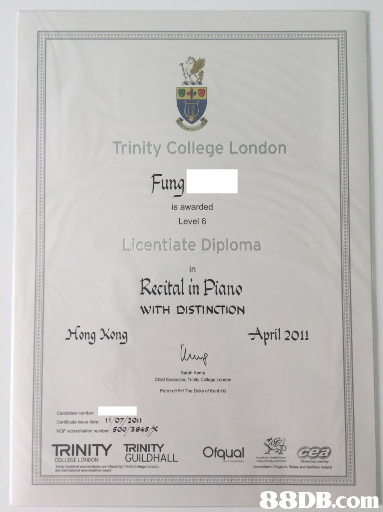 Trinity College London un is awarded Level 6 Licentiate Diploma in Recital in Piano WITH DISTINCTION Hong Xong April 2011 Sarah Kemp Chief Executive, Trinity College London Patron HRH The Duke of Kent KG Candidate number certificate issue date: 1 1 /07/2。 NQF accreditation number: 500 3S45 TRINITY TRINITY COLLEGE LONDON GUILDHALL Tonity Quildhal aminalions are ofred by Trinity Colege London, Accredited n England, wales and №rtem wand   Text,Academic certificate,Diploma