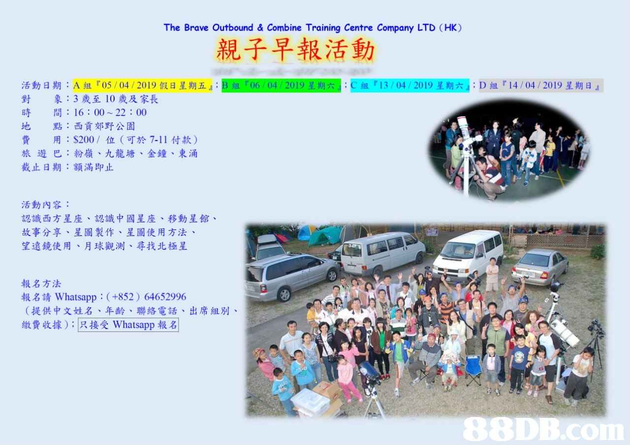 The Brave Outbound & Combine Training Centre Company LTD (HK) 親子早報活動 活動日期: A組『05 / 04 / 2019假日星期五』. 對象:3歲至10歲及家長 時間:16:00 ~ 22 : 00 地點:西貢郊野公園 04 20 C組『13/04/2019星期六』. D組『14 / 04 / 2019星期日』 用: $200/位(可於7-11付款) 旅遊巴:粉嶺、九龍塘、金鐘、東涌 截止日期:額滿即止 活動内容: 認識西方星座、認識中國星座、移動星館 故事分享、星圖製作、星圖使用方法 望遠鏡使用、月球觀測、尋找北極星 報名方法 報名請Whatsapp : (+852) 64652996 (提供中文姓名、年齢、聯絡電話、出席組別 繳費收據) ;只接受Whatsapp報名   Text,Community,Crowd,Font,Tourism