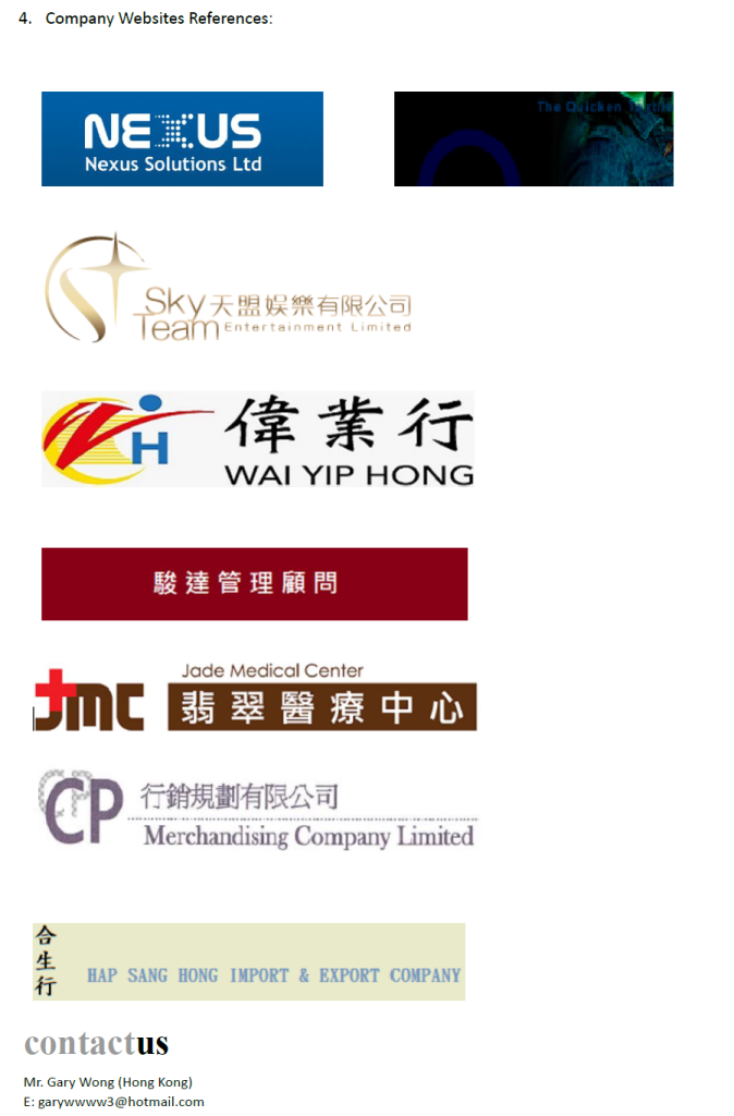 4. Company Websites References: The Ouicken t NEUS Nexus Solutions Ltd ky天盟娱樂有限公司 eamEntertainment Limited GH-偉業行 1羊呆イ丁 WAI YIP HONG H 駿達管理顧問 Jade Medical Center 翡翠醫療中心 D行銷規劃有限公司 Merchandising Company Limited 生 HAP SANG HONG IMPORT& EXPORT COMPANY 行 contactus Mr. Gary Wong (Hong Kong) E: garywwww3@hotmail.com,Text,Font,Line