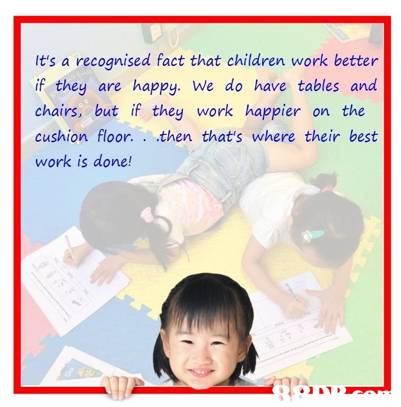 It's a recognised fact that children work better if they are happy. We do have tables and chairs, but if they work happier on the cushion floor. .then that's where their best work is done!  Text,Line,