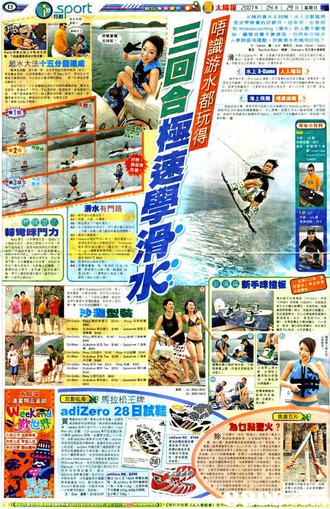 "E3 太陽報 火辣的夏天又到喇!水上活動當然 是消閒解暑的好節日÷近年來,在香港 玩Wakeboarding (滑水)的人數不斷增 加,儘管消費不算便宜,仍然吸引唔少 參與這項運動。究竟滑水有幾咁好玩? 支持啦 滑 態,不過最重貝畛% 身體 1 起水大法十五分鐘速成 崑事t부雕 淆々都ㄧ裸 崔水本tt起吋動作桐為 :起木 水上X-Game ,人喘玩 、 水 海上飛騰 唔算困難 睇驿Godoホ 玩 侍 練般馳:阎坏 真係得 38 ,要得1 滑水有門路 教練 : Q2 : 邨剄走沅下不遇*滑水 轉彎咪鬥力 | AS Hoarder"" anLatin 木或动 表现已經有九十八会 美 、 充·成功18六裷.黄脊 講伸癇,用以保 剛断$450 $600 see新手咪撞板 在落水2 然要穿上齊全的滑 滑木板可分為長6:141㎝)-98 ia2emj .分別是長 沙灘型裝 會芜 Fif,乖去 .ijd孚更12 信骨褲 On GoG : Roey白色刈◇ $180, Roy牛仔短褲Sito 牛仔褲$450 OnGoGo, RuKy比堅尼泳衣 5660 2548 EDREM馬拉松王牌 adizero 28日試鞋 逢星期五呈獻 起動裝備 Cleel Run 28J St劃,凡於addas專門店或指定 乐側遑倍境金券则增fW讂. 芙作出限dta $740 應以违行方式燈;t ,烂使用交通工员亦無不可 ,例如""九四 Λ-就坐82穿綵篓沔利海峡 基,五六年騎啊穿越澳大 五サ午坐R蕨纥모趣憂宓 t六 兩到蓬星 15g 250g-300g的鮑鞋 文: Dick 鳶3: 27300167 |至少報了 )(報料請瀏覽(人人做記者) 使用  Newspaper,Publication,"