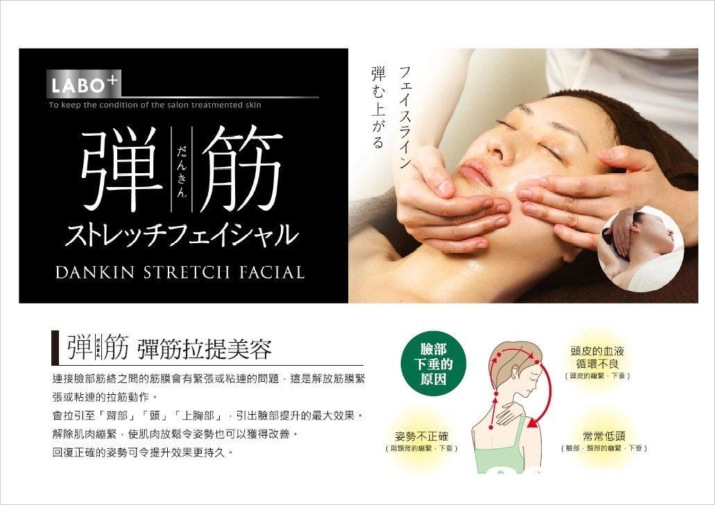 弾フ む 上 が る LABO To keep the condition of the salon treatmented sklrn ス ラ 弾 ,, ストレッチフェイシャル DANKIN STRETCH FACIAL ,,筋彈筋拉提美容 臉部 下垂的 原因 頭皮的血液 循環不良 (頭皮的繃緊,下垂) 連接臉部筋絡之間的筋膜會有緊張或粘連的問題,這是解放筋膜緊 張或粘連的拉筋動作。 會拉引至「背部」「頭」「上胸部」,引出臉部提升的最大效果。 解除肌肉繃緊,使肌肉放鬆令姿勢也可以獲得改善 回復正確的姿勢可令提升效果更持久 常常低頭 (臉部,頸部的繃緊,下垂) 喬。 姿勢不正確 (肩頸背的繃緊,下重),Face,Nose,Skin,Chin,Cheek