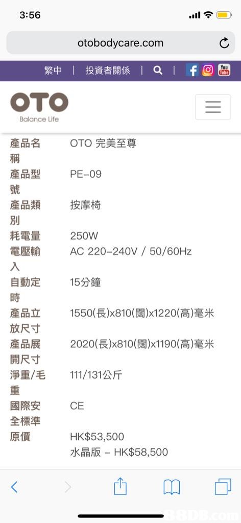 3:56 otobodycare.com 繁中!投資者關係1a1f9 OTO Balance Life OTO完美至尊 產品名 稱 産品型 號 産品類 別 耗電量 電壓輸 PE-09 按摩椅 250W 自動定 時 産品立 放尺寸 産品展 開尺寸 淨重/毛 重 國際安 全標準 原價 AC 220-240V / 50/60Hz 15分鐘 1550(長)x810(闊)1220(高)毫米 2020(長)x810(闊)x1190(高𣻼米 11I/131公斤 CE HK$53,500 水晶版-HK$58,500  Text,Font,Line,Screenshot