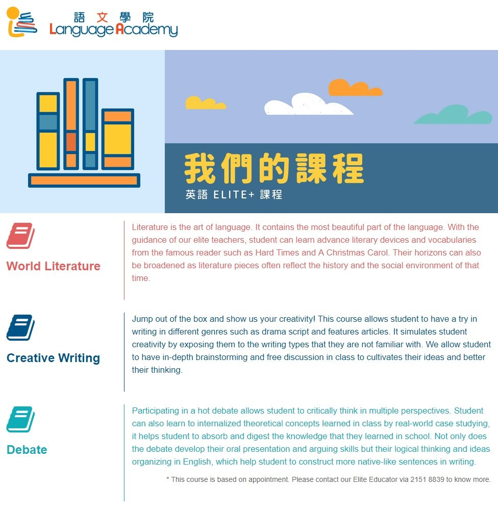語文學院 SLanguage Academy 們的課程 英語ELITE-課程 Literature is the art of language. It contains the most beautiful part of the language. With the guidance of our elite teachers, student can learn advance literary devices and vocabularies from the famous reader such as Hard Times and A Christmas Carol. Their horizons can also be broadened as literature pieces often reflect the history and the social environment of that time World Literature Jump out of the box and show us your creativity! This course allows student to have a try in writing in different genres such as drama script and features articles. It simulates student creativity by exposing them to the writing types that they are not familiar with. We allow student to have in-depth brainstorming and free discussion in class to cultivates their ideas and better their thinking Creative Writing Participating in a hot debate allows student to critically think in multiple perspectives. Student can also learn to internalized theoretical concepts l Text,Web page,Font,Website,