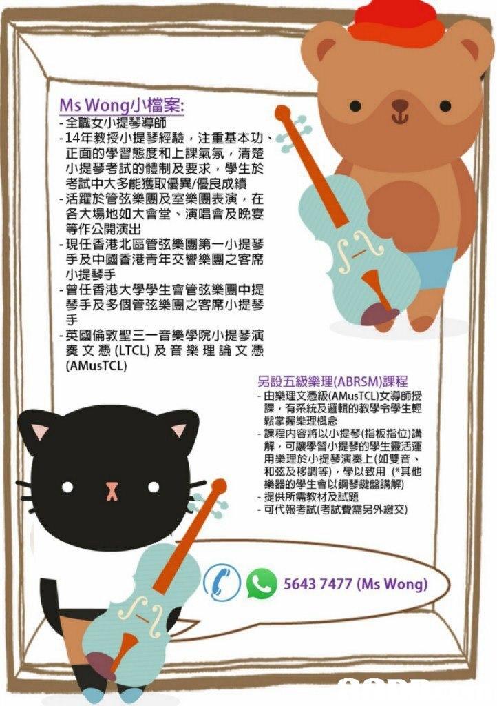 "Mswong小檔案: 全職女小提琴導師 -14年教授小提琴經驗,注重基本功、 正面的學習態度和上課氣氛,清楚 小提琴考試的體制及要求,學生於 考試中大多能獲取優異/優良成績 活躍於管弦樂團及室樂團表演,在 各大場地如大會堂、演唱會及晚宴 等作公開演出 現任香港北區管弦樂團第一小提琴 手及中國香港青年交響樂團之客席 小提琴手 曾任香港大學學生會管弦樂團中提 琴手及多個管弦樂團之客席小提琴 英國倫敦聖三一音樂學院小提琴演 奏文憑(LTCL)及音樂理論文憑 (AMusTCL) 另設五級樂理(ABRSM)課程 由樂理文憑級(AMusTCL)女導師授 課,有系統及邏輯89教學令學生輕 鬆掌握樂理概念 課程内容將以小提琴(指板指位)講 解,可讓學習小提琴的學生靈活運 用樂理於小提琴演奏上(如雙音、 和弦及移調等) ,學以致用(""其他 樂器的學生會以鋼琴鍵盤講解) 提供所需教材及試題 可代報考試(考試費需另外繳交) 5643 7477 (Ms Wong)"