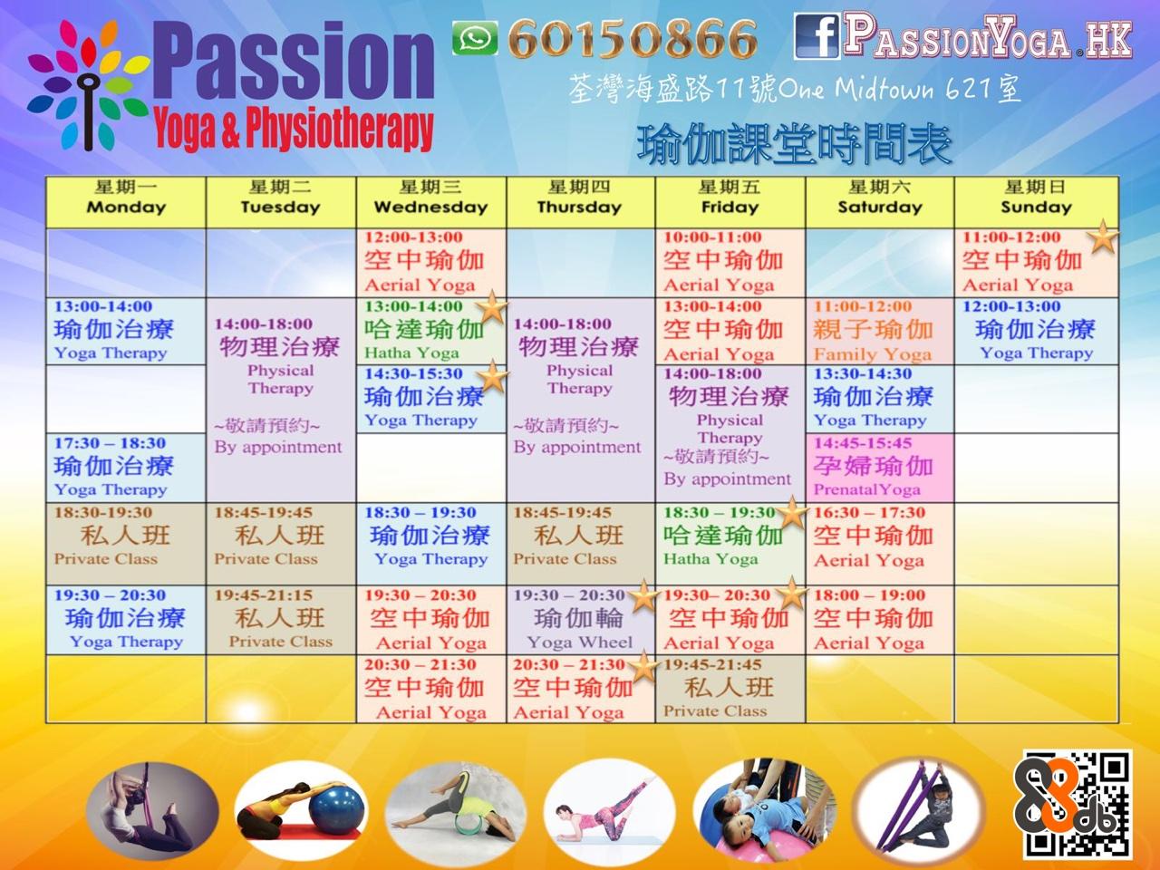 "Passion 60150866 fP alg ""Yoga& Physiotherapy 15086 荃灣海盛路11號One Midtown 621室 fPASSIONYOGA.HK 瑜伽課堂時間表 期 Tuesday Monday Wednesday Thursday Friday Saturday Sunday 12:00-13:00 10:00-11:00 空中瑜伽 Aerial Yoga 13:00-14:00 11:00-12:00 空中瑜伽 Aerial Yoga 12:00-13:00 空中瑜伽 Aerial Yoga 13:00-14:00 13:00-14:00 11:00-12:00 | |親子瑜伽 | 瑜伽治療 :00-18:00 空中瑜伽 14:00-18:00 哈達瑜伽 |物理治療 Physical 瑜伽治療 Yoga Therapy 物理治療1 Hatha Yoga 14:30-15:30 |ス 1 Aerial Yoga 14:00-18:00 Yoga Family Yoga 13:30-14:30 |瑜伽治 Therapy 療 Therapy |物理治療|瑜伽治療 Yoga Therapy-敬請預約- Physical By appointment 1 ~敬請預約~ |孕婦瑜伽 By appointment 敬請預g9- Yoga Therapy 14:45-15:45 17:30 18:30 By appoiniment 瑜伽治療 Yoga Therapy 18:30-19:30 Prenatal Yoga 18.45-19:45-18:30-19:30 18:45-19:45 16:30-17:30 私人班|私人班|瑜伽治療|私人班|哈達瑜伽 空中瑜伽 Private Class Private Class Yoga Therapy Private Class Hatha Yoga Aerial Yoga 19:30-20:30 19:45-21:15 19:30-20:30 19:30-20 19:30- 20:30 18:00 19:00 | 私人班|空中瑜伽| Private ClassAerial Yoga 瑜伽治療 瑜伽輪 空中瑜11 空中瑜伽 Yoga Therapy Yoga Wheel Aeri Font"