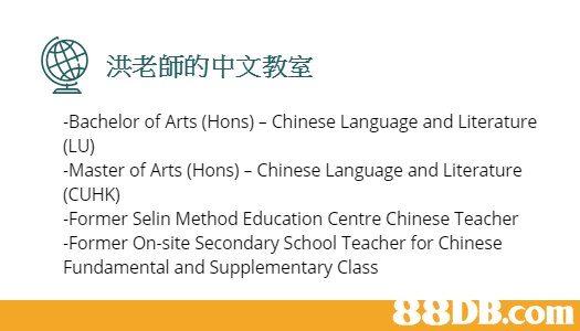 洪老師的中文教室 Bachelor of Arts (Hons) - Chinese Language and Literature (LU) Master of Arts (Hons) - Chinese Language and Literature (CUHK) -Former Selin Method Education Centre Chinese Teacher -Former On-site Secondary School Teacher for Chinese Fundamental and Supplementary Class .com  Text,Font,Line,Organism,