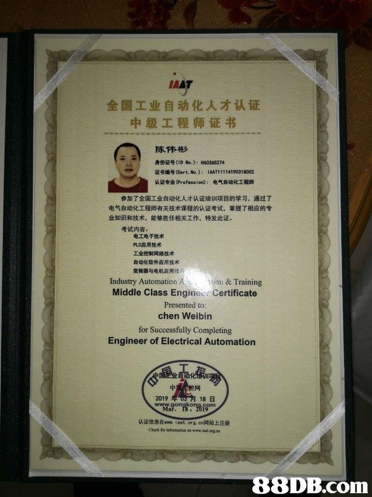 AAT 全国工业自动化人才认证 中级工程师证书 陈伟彬 身份证号(ID No.): H60365274 证书编号(Cert. No. ) : 1AATI 11 14190318002 认证专业(Profession) :电气自动化工程师 参加了全国工业自动化人才认证培训项目的学习,通过了 电气自动化工程师有关技术课程的认证考试,掌握了相应的专 业知识和技术,能够胜任相关工作,特发此证。 考试内容: 电工电子技术 PLC应用技术 工业控制网络技术 自动化软件应用技术 变频器与电机应用技 Industry Automation Adtio & Training Middle Class Engineer Certificate Presented to: chen Weibin for Successfully Completing Engineer of Electrical Automation 2019 18日 Mar. 18 认证信息在www. aat org.cn网站上注册 Check for information os www.jaat.orgen   Text