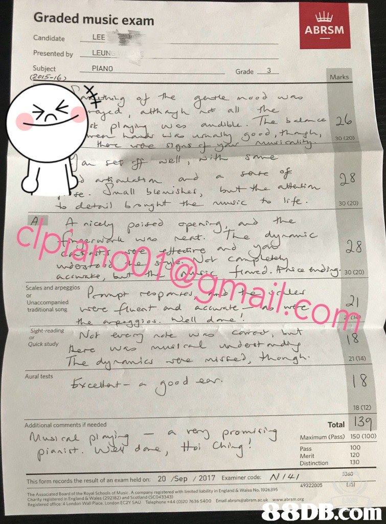 Graded music exam CandidateES Presented by LEUN Subject ABRSM LEE PIANO Grade 3 Marks uma fe - 30 (20) A- g 8 u-des endins 30 (20) Scales and arpeggios Unaccompanied 冖net -top m traditional song ere uentmd acunte or Sight-reading Not eure Quick study 21 (14) Aural tests cet jo 18 (12) Total 3 Additional comments if needed promi N Maximum (Pass) Pass Merit Distinction 150 (100) 100 120 130 3360 /2017 limited liability in England & Wales No. 1926395 20 /Sep Examiner code: This form records the result of an exam held on: 49322005 The Associated Board of the Royal Schools of Music. A company registered with Charity registered in England & Wales (292182) and Scotland (SC043343) Registered office: 4 London +44 (0)20 7636 5400 Email abrsm@abrsm.ac.uk www.abrsm.org office: 4 London Wall Place, London EC2Y SAU Telephone om  Text,Document,Paper,Handwriting,Font