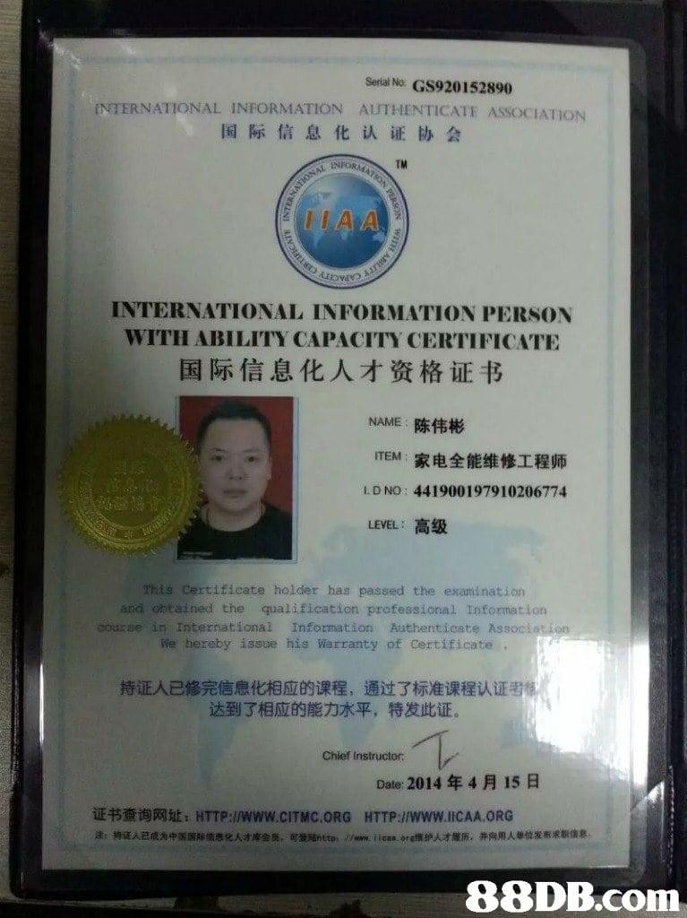 "Serial No. GS920152890 NTERNATIONAL INFORMATION AUTHENTİCATE ASSOCIATION 国际信息化认证协会 TM INTERNATIONAL INFORMATION PERSON WITH ABILITY CAPACITY CERTIFICATE 国际信息化人才资格证书 NAME陈伟彬 ITEM家电全能维修工程师 L. D NO: 441900197910206774 LEVEL :高级 This Certificate holder has passed the examination and obtained the qualification professional Information course in International Information Authenticate Associotion We hereby issue his Warranty of Certificate 持证人已修完信息化相应的课程, 通过了标准课程认证考 达到了相应的能力水平, 特发此证 Chief Instructor Date: 2014年4月15日 证书查询网址:HTTP://www.CITMC.ORG HTTP://www.llCAA.ORG 涂:持证스已成为中国国际佶息化人オ库会员,可影1http. //www.lici"" org瘭护人オ履历,井向用人单位发布求职倩息   Text,Identity document"