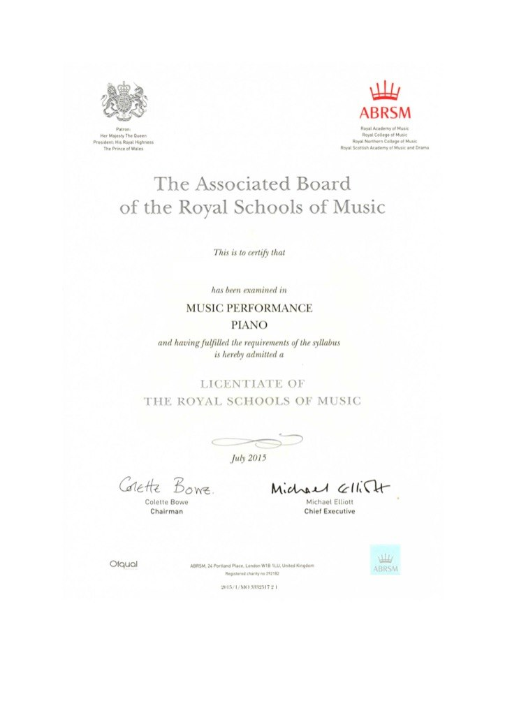 ABRSM Patren Her Majesty The Queen President:His Royal Highness The Prince of Wales Royal Academy of Music Reyal College of Music Reyal Northern Cellege of Musi Royal Scoftish Academy of Music and Drama The Associated Board of the Royal Schools of Music This is to certiy that has been examined in MUSIC PERFORMANCE PIANO and having fulfilled the requirements of the syllabus is herelby admitted a LICENTIATE OF THE ROYAL SCHOOLS OF MUSIC July 2015 Glette Boe OW名 Colette Bowe Chairmarn Michael Elliott Chief Executive Otqual ABRSM 2⅛ Portland poce. Lando, wt& SLU, United Kingdom Registered hanty2928 ABRSM 015/1/MO 2517  Text,Font,