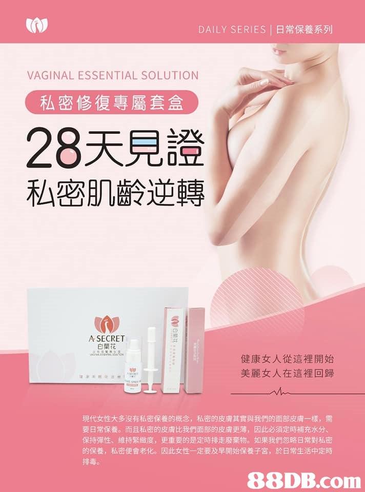 (w DAILY SERIES |日常保養系列 VAGINAL ESSENTIAL SOLUTION 私密修復專屬套盒 28天見證 私密肌齡逆轉 A SECRET 白蘭花 健康女人從這裡開始 美麗女人在這裡回歸 現代女性大多沒有私密保養的概念,私密的皮膚其實與我們的面部皮膚一樣,需 要日常保養。而且私密的皮膚比我們面部的皮膚更薄,因此必須定時補充水分 保持彈性、維持緊緻度,更重要的是定時排走廢棄物。如果我們忽略日常對私密 的保養,私密便會老化。因此女性一定要及早開始保養子宮,於日常生活中定時 排毒。   Skin,Product,Pink,Leg,Material property