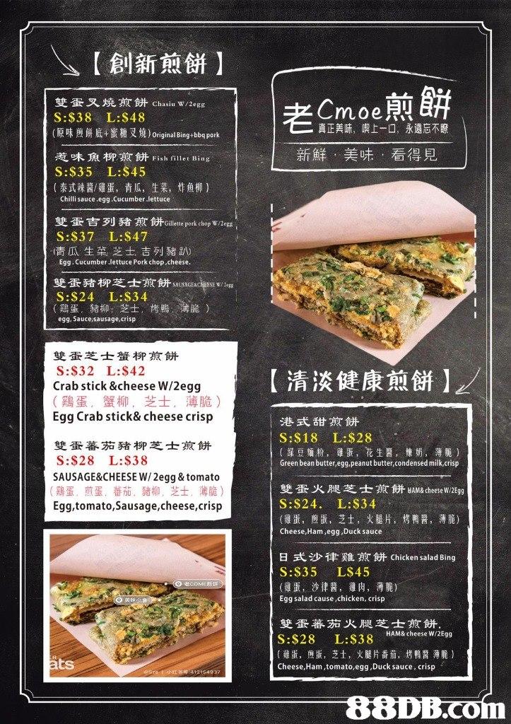 | \>【創新煎餅】 雙蛋叉燒煎餅chasiu w/2egg S:$38 L:S48 (原味煎餅底+蜜糖叉燒) Original Bing-bbq pork 惹味魚柳煎餅Fish fillet Bing S:$35 L:$45 (泰式辣醬/雞蛋, 青瓜, 生菜,炸魚柳) Crnoe烈 真正美味,喫上一口,永遠忘不瞭 新鮮,美味,看得見 Chilli sauce egg.Cucumber.lettuce 雙蛋吉列猪煎餅Gillette pork chop w/2egg S:S37 L:$47 (青瓜生菜,芝士,吉列豬趴) Egg. Cucumber lettuce Pork chop,cheese. 雙蛋豬柳芝士煎餅SAUSAGENCİESEw/legg S:$24 L:$34 (鶏蛋,豬柳:芝士, 栲鴨, 薄脆) egg, Sauce,sausage,crisp 雙蛋芝士蟹柳煎餅 S:S32 L:$42 Crab stick &cheese W/2egg (鷄蛋,蟹柳,芝士,薄脆) Egg Crab stick&cheese crisp 【清淡健康煎餅】 | 港式甜煎餅 S:$18 L:$28 (绿豆麵粉,雞蛋,花生醬,煉奶,薄脆) Green bean butter,egg,peanut butter,condensed milk,crisp 雙蛋蕃茄豬柳芝士煎餅 S:S28 L:S38 SAUSAGE&CHEESE /2egg&tomato (鶏蛋,煎蛋,蕃茄.猪柳,芝士,薄脆) Egg,tomato,Sausage,cheese,crisp 雙蛋火腿芝士煎餅HAM& cheese w/2Egg S:$24. L:$34 (雞蛋, 煎蛋,芝士, 火腿片,烤鸭醬,薄脆) Cheese, Ham,egg,Duck sauce 日式沙律雞煎餅chicken salad Bing S:S35 LS45 (雞蛋, 沙律醬, 雞肉, 薄脆) Egg salad cause,chicken, crisp 雙蛋蕃茄火腿芝士煎餅 S:$28 L:$38 HAMB cheese w/2E9g (雞蛋,煎蛋,芝,火腿片番茄,烤鴨醬薄脆) Cheese, Ham,tomato,egg,Duck sauce, crisp ts  .CO  Cuisine,Food,Menu,Dish,Advertising
