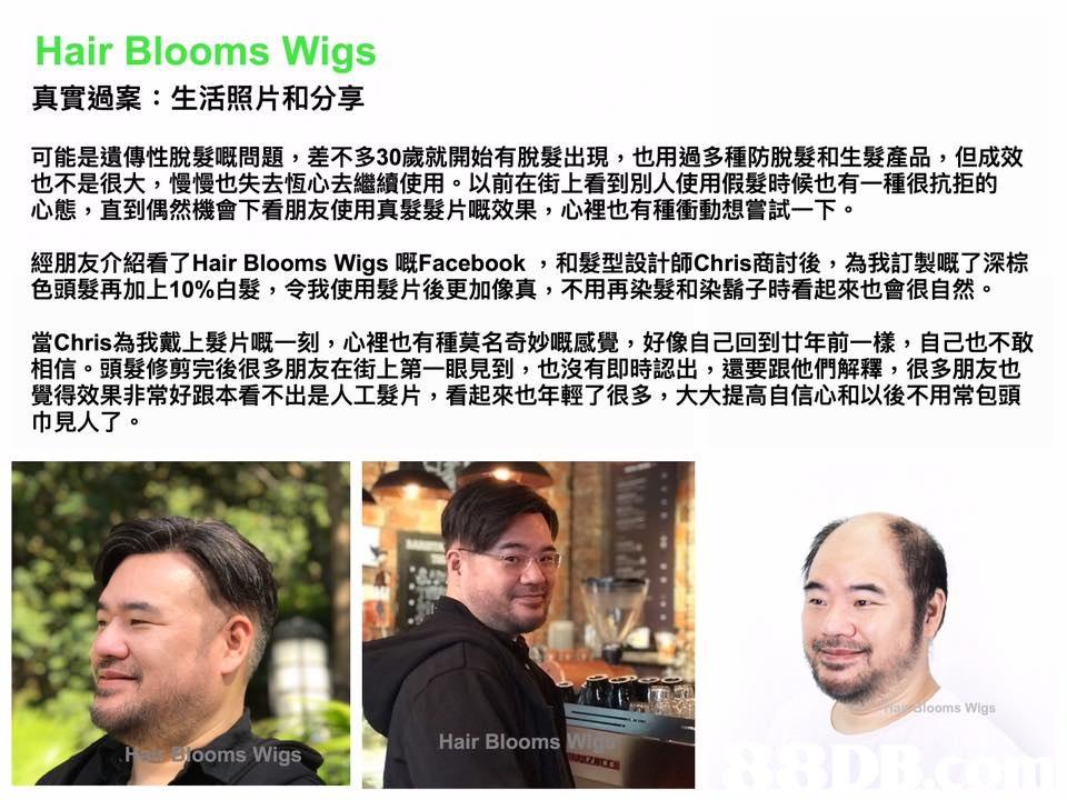 Hair Blooms Wigs 真實過案:生活照片和分享 可能是遺傳性脫髮嘅問題,差不多30歲就開始有脫髮出現,也用過多種防脫髮和生髮產品,但成效 也不是很大,慢慢也失去恆心去繼續使用。以前在街上看到別人使用假髮時候也有一種很抗拒的 心態,直到偶然機會下看朋友使用真髮髮片嘅效果,心裡也有種衝動想嘗試一下。 經朋友介紹看了Hair Blooms Wigs嘅Facebook ,和髮型設計師Chris商討後,為我訂製嘅了深棕 色頭髮再加上10%白髮,令我使用髮片後更加像真,不用再染髮和染鬍子時看起來也會很自然。 當Chris為我戴上髮片嘅一刻,心裡也有種莫名奇妙嘅感覺,好像自己回到廿年前一樣,自己也不敢 相信。頭髮修剪完後很多朋友在街上第一眼見到,也沒有即時認出,還要跟他們解釋,很多朋友也 覺得效果非常好跟本看不出是人工髮片,看起來也年輕了很多,大大提高自信心和以後不用常包頭 巾見人了。 ooms Wigs Hair Blooms Booms Wigs  Text,Nose,Font,Adaptation